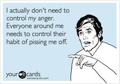 I actually don't need to control my anger. Everyone around me needs to control their habit of pissing me off.