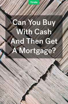 Can You Buy With Cash And Then Get A Mortgage?