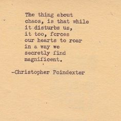 the thing about choas, is that while it disturbs us, it too, forces our hearts to road in a way we secretly find magnificent.
