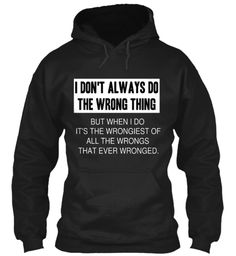 I Don't Always Do The Wrong Thing But When I Do It's The Wrongiest Of All The Wrongs That Ever Wronged. Black Sweatshirt Front