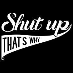 Shut up That's why - NeatoShop