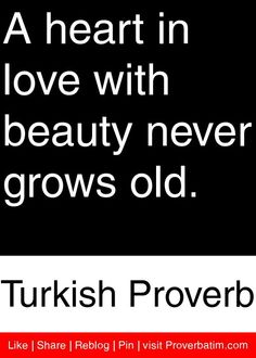 A heart in love with beauty never grows old. - Turkish Proverb #proverbs #quotes
