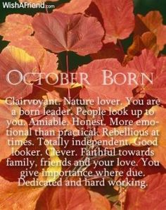 OCTOBER BORN: Clairvoyant. Nature lover. You are a born leader. People look up to you. Amiable. Honest. More emotional than practical. Rebellious at times. Totally independent. Good looker. Clever. Faithful towards family, friends, and your love. You give importance where due. Dedicated and hard working.