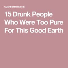 15 Drunk People Who Were Too Pure For This Good Earth