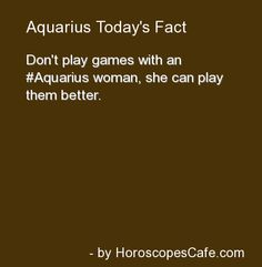 Aquarius Daily Fun Fact - I don't usually follow astrology, but I'll be damned if this one isn't true.