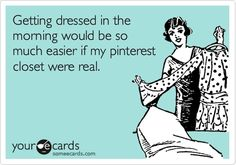 Sigh, so true. getting dressed would be easier if my pinterest closet were real