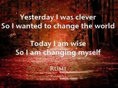 Yesterday I was clever  So I wantedto change the world  Today I am wise  So I am changing myself