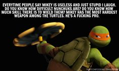 Anyone that says that is dead wrong, the turtles weapons act as extentions of their personalities. Splinter has said that Mikey has the most natural talent, and his weapon is effective, graceful and unpredictable just like Mikey.-PS
