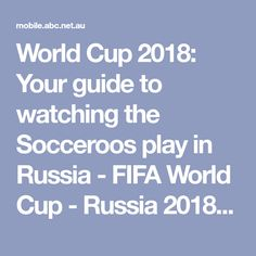 World Cup 2018: Your guide to watching the Socceroos play in Russia - FIFA World Cup - Russia 2018 - ABC News (Australian Broadcasting Corporation)