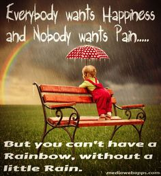 Everybody wants happiness and nobody wants pain .. But you can't have a Rainbow, without a little rain.~unknown