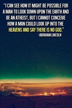 I can see how it might be possible for a man to look down upon the earth and be an atheist, but I cannot conceive how a man can look up into the heavens and say there is no God. - Abraham Lincoln