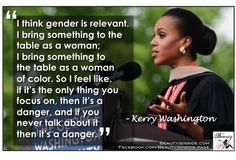 """""""I think gender is relevant. I bring something to the table as a woman. I bring something to the table as a woman of color. So I feel like if it's the only thing you focus on, then it's a danger, and if you never talk about it, then it's a danger."""" ~ Kerry Washington"""