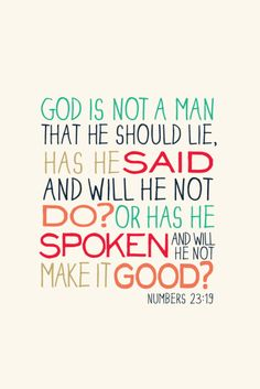 """""""God is not a man that He should lie, has He said and will He not do? Or has He spoken and will He not make it good?"""" Numbers 23:19"""