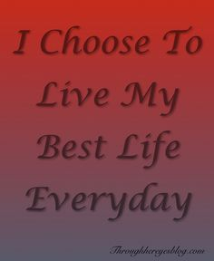 We choose how we live everyday.  How do you choose to live?