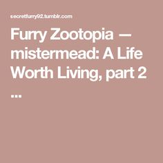Furry Zootopia — mistermead: A Life Worth Living, part 2 ...