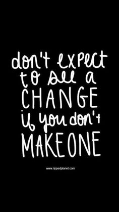 Don't expect to see a change if you don't make one! Go to facebook.com/getfiercefitness and click LIKE for daily motivation, inspiration for your fitness journey! #getfit #fitness #inspiration .