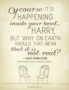 """Of course it is happening inside your head, Harry, but why on Earth should that mean that it is not real?"" - Albus Dumbledore, _Harry Potter and the Deathly Hallows_ Make your dreams that are good a reality. Movies Quotes, Hp Quotes, Some Inspirational Quotes, Literary Quotes, Quotes To Live By, Famous Quotes, Geek Quotes, Time Quotes, Short Quotes"