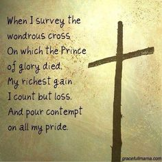 When I survey the wondrous cross, on which the Prince of glory died, my richest gain I count but loss, and pour contempt on all my pride