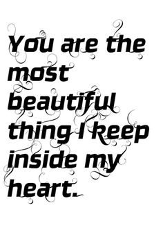 ♥  You are the most beautiful thing I keep inside my heart.