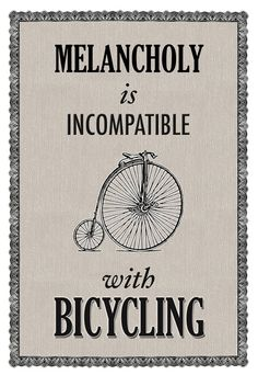 """Melancholy is incompatible with bicycling.""  This is so true for my oldest and me.  There isn't anything that we can compare to our cycling time together."