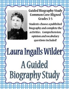 Laura Ingalls Wilder - A Guided Biography Study A 10-page activity for students to complete using a published biography of Laura Ingalls Wilder. Answer key and CC standards included.