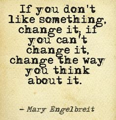 If you don't like something, change it. If you can't change it, change the way you think about it.