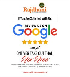 If you are satisfied with Rajdhani Sweets & Restaurant, then review us on Google and get one veg take out thali for free. Review should be posted after 10th Mar 2020, valid UPTO Dec 31st 2020. Monday-Thursday, valid only @TORBRAM location. Call us today 905-789-9901 Monday Thursday, Take Out, Get One, Celebrations, Sweets, Restaurant, Pure Products, Google, Free