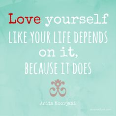 Love yourself like your life depends on it, because it does. Anita Moorjani #love #quote
