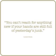 You can't reach for anything new if your hands are still full of yesterday's junk. #Motivation #quotes