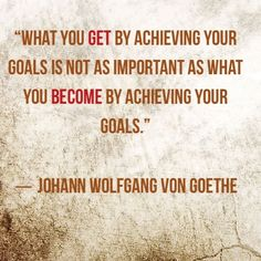 What you get by achieving your goals is not as important as what you become by achieving your goals. ― Johann Wolfgang von Goethe Quote