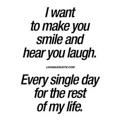 Love quote : Soulmate Quotes : I want to make you smile and hear you laugh. Every single day for the rest of my Cute Love Quotes, Cute Couple Quotes, Love Quotes For Her, Quotes For Him, Love Of My Life, Life Quotes, Best Quotes, Soul Quotes, Inspirational Quotes About Love