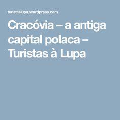 Cracóvia – a antiga capital polaca – Turistas à Lupa