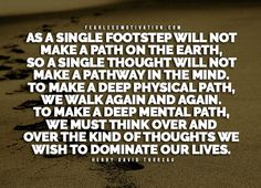 As a single footstep will not make a path on the earth, so a single thought will not make a pathway in the mind. To make a deep physical path, we walk again and again. To make a deep mental path, we must think over and over the kind of thoughts we wish to dominate our lives. – Henry David Thoreau