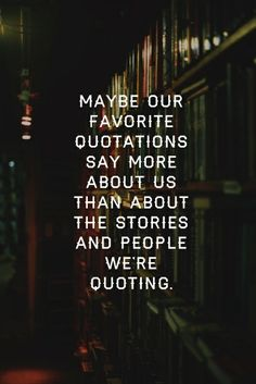 """Maybe our favorite quotations say more about us than about the stories and people we're quoting."" - John Green"