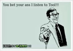 You bet your ass I listen to Tool!