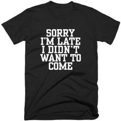 Sorry I'm Late I Didn't Want To Come TShirt, Unisex T-Shirt With... ($17) ❤ liked on Polyvore featuring tops, t-shirts, sport tee, sports t shirts, graphic design tees, faded t shirts and heavy cotton t shirts