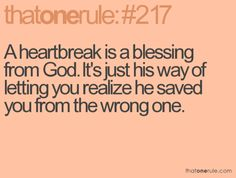 God doesn't want us to be heartbroken. That's never His plan. His plan is for you to listen to Him the first time around, so you don't get hurt. A heartbreak is the result of going your own way, instead of His. He didn't give it to you, because were it up to Him, you would have done it right the first time. He may have saved you from the wrong one, but He certainly doesn't want you in pain.