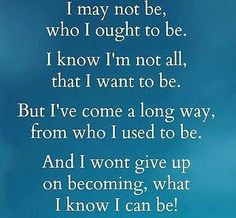 I may not be, who I ought to be.  I know I'm not all, that I want to be.  But I've come a long way, from who I used to be. And I won't give up on becoming, what I know I can be!