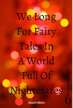 We Long For Fairy Tales In A World Full Of Nightmares by Utkarsh Mishra.   https://www.quoteandquote.com/quote/?id=546  #quote, #life, #fairytale, #world, #nightmare, #reality, #quotation, #quotation, #quoteandquote