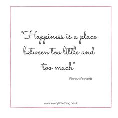 """""""Happiness is a place between too little and too much"""""""