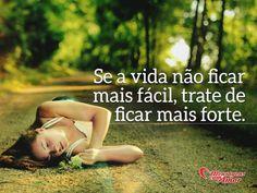 Se a vida não ficar mais fácil, trate de ficar mais forte. #vida #facil #forte