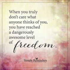 Awesome level of freedom When you truly don't care what anyone thinks of you, you have reached a dangerously awesome level of freedom. — Unknown Author