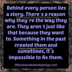 Behind every person lies a story. There's a reason why they're the way they are. They aren't just like that because they want to. Something in the past created them and sometimes, it's impossible to fix them.