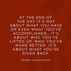 At the end of the day its not about what you have or even what youve accomplished... It's about who you've lifted up, who you've made better. It's about what you've given back. — Denzel Washington