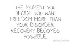 The moment you decide you want freedom more than your eating disorder, recovery…