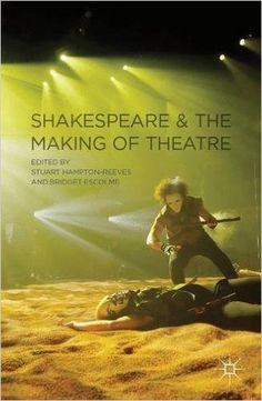 Shakespeare and the making of theatre / edited by Stuart Hampton-Reeves and Bridget Escolme