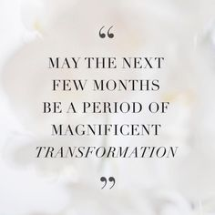 """May the next few months be a period of magnificent transformation."""