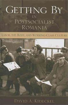 Getting by in Postsocialist Romania: Labor, the Body, & Working-class Culture