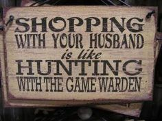 Shopping with your husband is like Hunting with the game warden! Speaks so true with Shaun lol