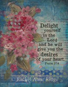 "Great reminder - ""Delight Yourself in the Lord and he will give you the desires of your heart"" by Rachel Anne Ridge"